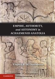 Empire, Authority, and Autonomy in Achaemenid Anatolia