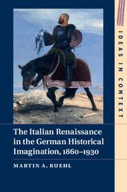 The Italian Renaissance in the German Historical Imagination, 1860–1930