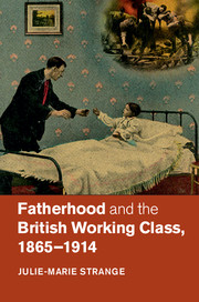 Fatherhood and the British Working Class, 1865–1914