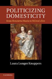 Politicizing Domesticity from Henrietta Maria to Milton's Eve