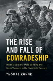 The Rise and Fall of Comradeship: Hitler's Soldiers, Male Bonding and Mass Violence in the Twentieth Century