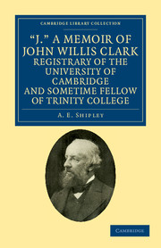 'J.' A Memoir of John Willis Clark, Registrary of the University of Cambridge and Sometime Fellow of Trinity College