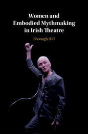 Women and Embodied Mythmaking in Irish Theatre