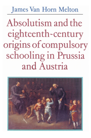 Absolutism and the Eighteenth-Century Origins of Compulsory Schooling in Prussia and Austria