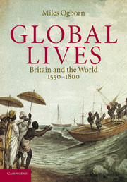 Global Lives: Britain and the World 1550-1800 by Miles Ogborn - Cambridge University Press