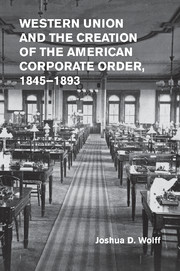 Western Union and the Creation of the American Corporate Order, 1845–1893