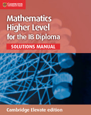Mathematics for the IB Diploma Higher Level Solutions Manual Cambridge Elevate edition