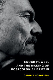 Enoch Powell and the Making of Postcolonial Britain