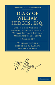 Diary of William Hedges, Esq. (Afterwards Sir William Hedges), During his Agency in Bengal, as well as on His Voyage Out and Return Overland (1681–1687)