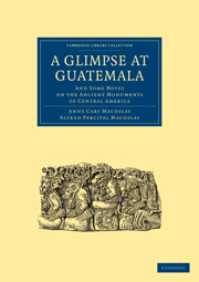 A Glimpse at Guatemala, and Some Notes on the Ancient Monuments of Central America
