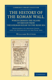 The History of the Roman Wall, Which Crosses the Island of Britain from the German Ocean to the Irish Sea