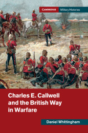 Charles E. Callwell and the British Way in Warfare